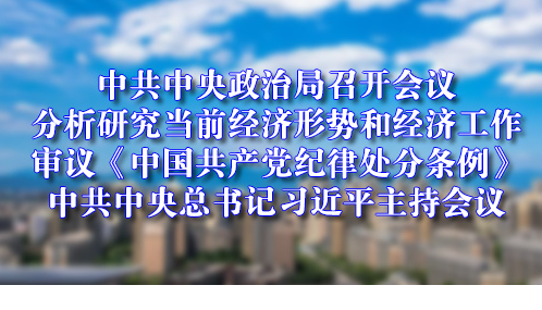 中共中央政治局召开会议 分析研究当前经济形势和经济工作审议《中国共产党纪律处分条例》 中共中央总书记习近平主持会议