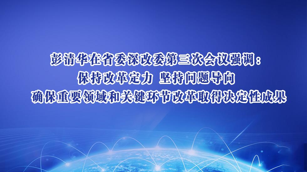 彭清华在省委深改委第三次会议强调:保持改革定力 坚持问题导向 确保重要领域和关键环节改革取得决定性成果