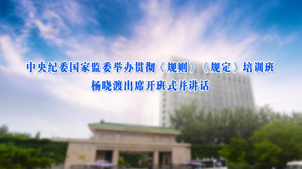 中央纪委国家监委举办贯彻《规则》《规定》培训班 杨晓渡出席开班式并讲话