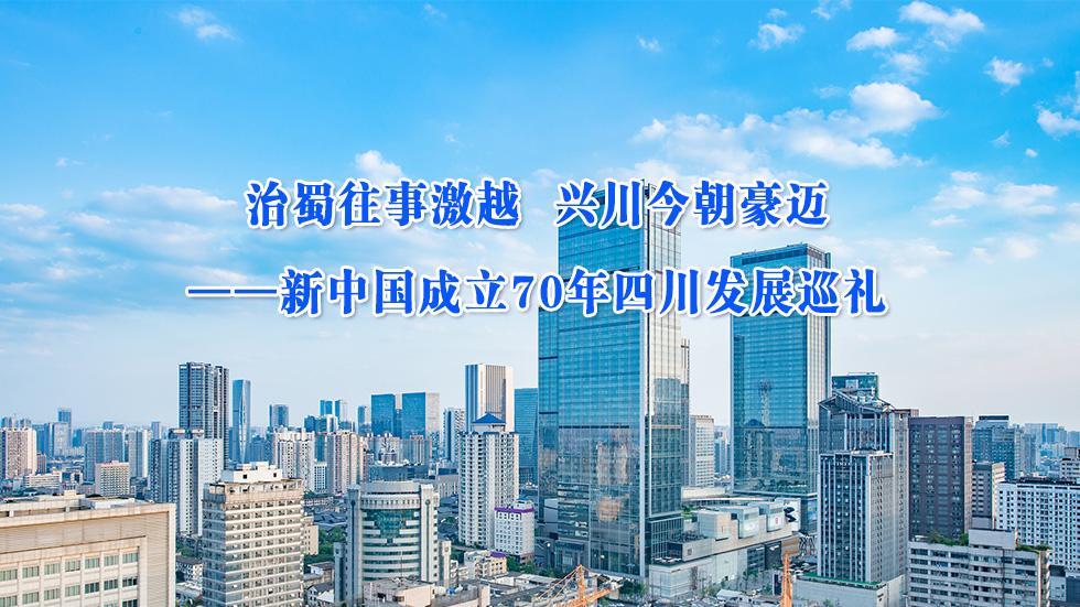 治蜀往事激越 兴川今朝豪迈——新中国成立70年四川发展巡礼